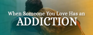 What to do when someone you love has an addiction?